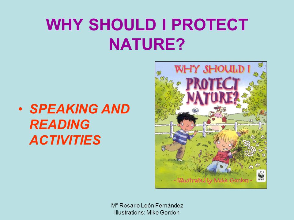Mª Rosario León Fernández Illustrations: Mike Gordon WHY SHOULD I PROTECT NATURE.