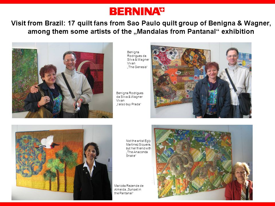 Visit from Brazil: 17 quilt fans from Sao Paulo quilt group of Benigna & Wagner, among them some artists of the Mandalas from Pantanal exhibition Benigna Rodrigues da Silva & Wagner Vivan I also buy Prada Benigna Rodrigues da Silva & Wagner Vivan The Genesis Not the artist Egly Martinez Siqueira, but her friend with The Anaconda Snake Maricéa Rezende de Almeida Sunset in the Pantanal