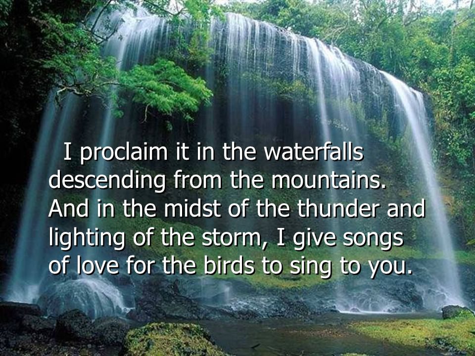 I proclaim it in the waterfalls descending from the mountains.