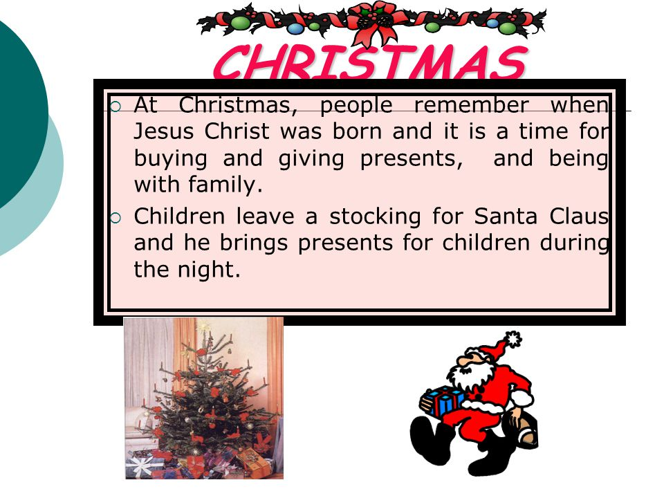 CHRISTMAS At Christmas, people remember when Jesus Christ was born and it is a time for buying and giving presents, and being with family. Children le