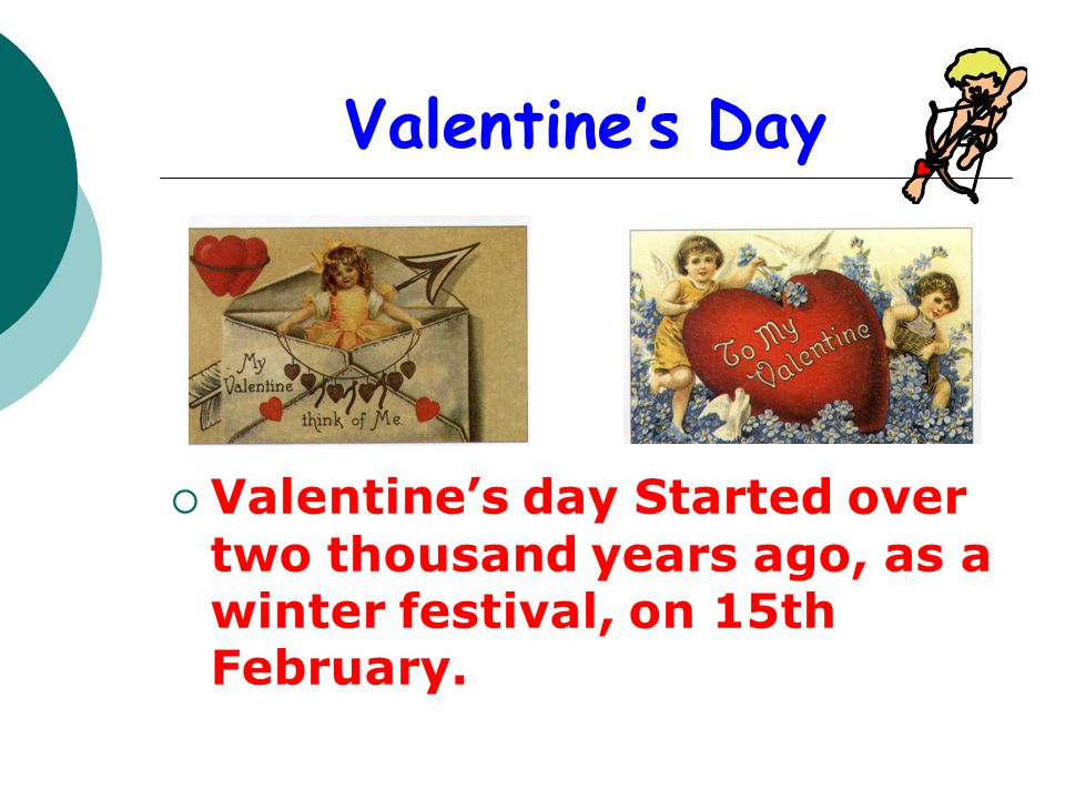 Valentines Day Valentines day Started over two thousand years ago, as a winter festival, on 15th February.