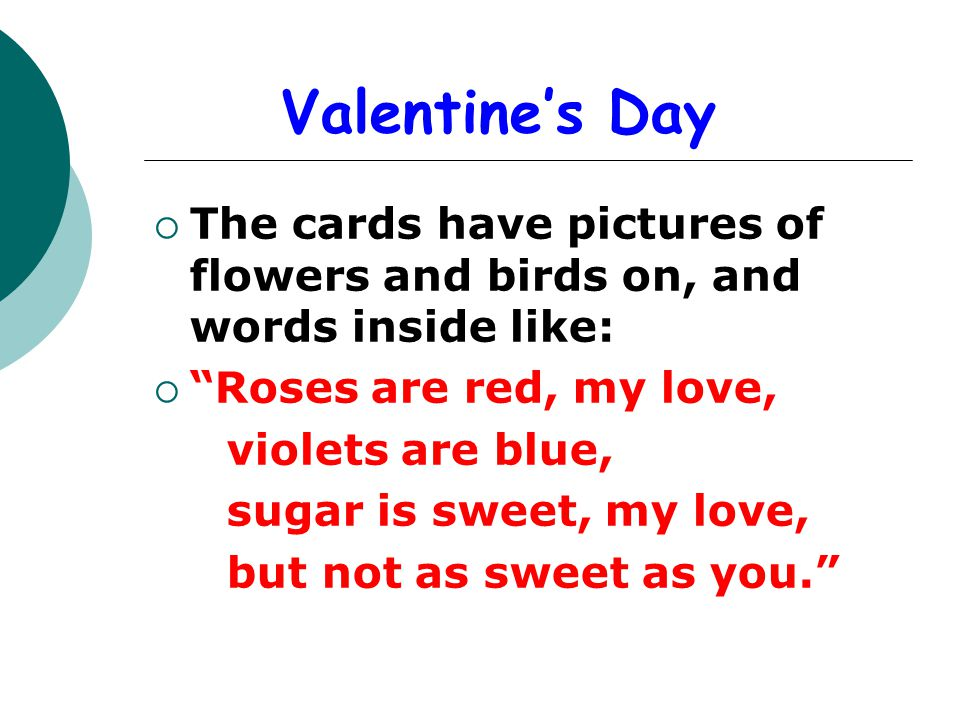 Valentines Day The cards have pictures of flowers and birds on, and words inside like: Roses are red, my love, violets are blue, sugar is sweet, my lo