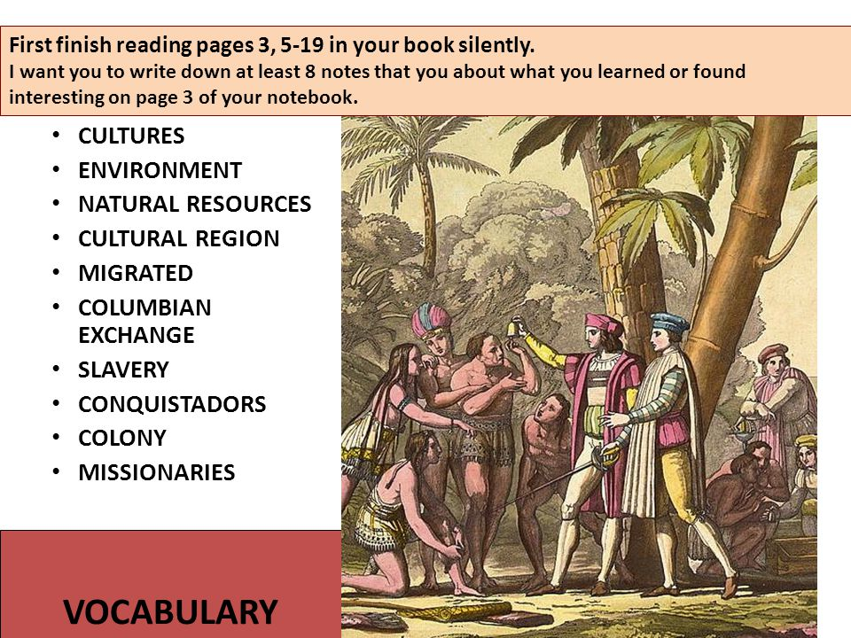 VOCABULARY CULTURES ENVIRONMENT NATURAL RESOURCES CULTURAL REGION MIGRATED COLUMBIAN EXCHANGE SLAVERY CONQUISTADORS COLONY MISSIONARIES First finish reading pages 3, 5-19 in your book silently.