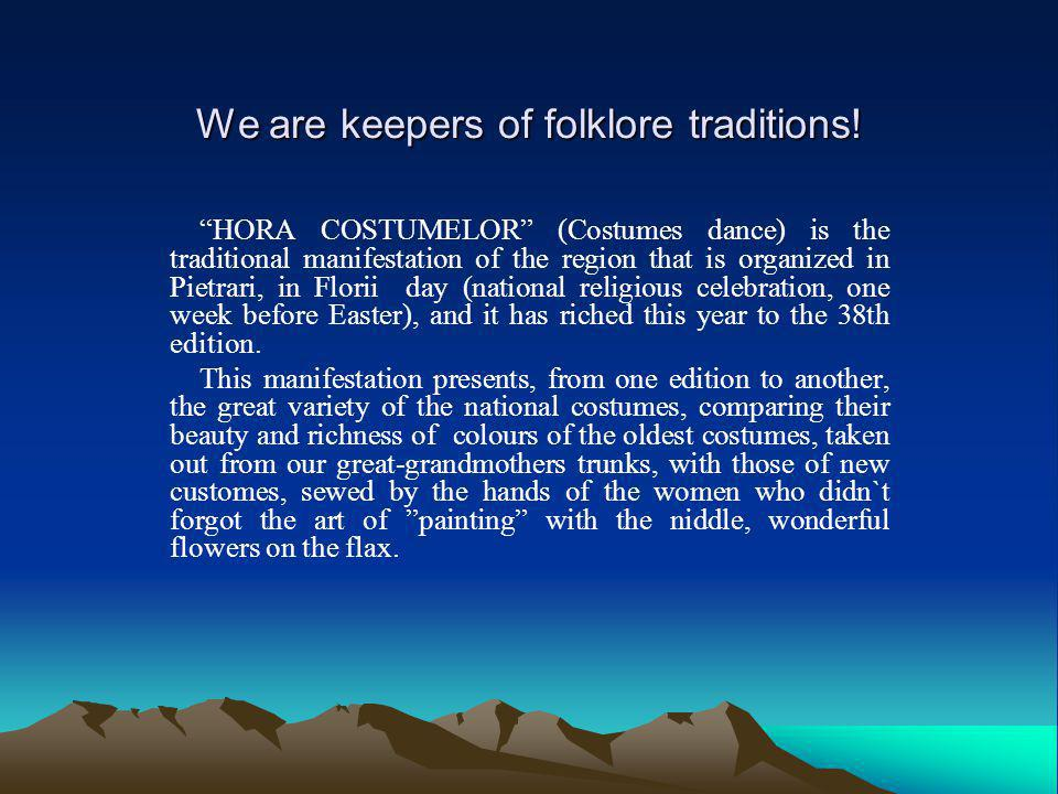 We are keepers of folklore traditions! HORA COSTUMELOR (Costumes dance) is the traditional manifestation of the region that is organized in Pietrari,