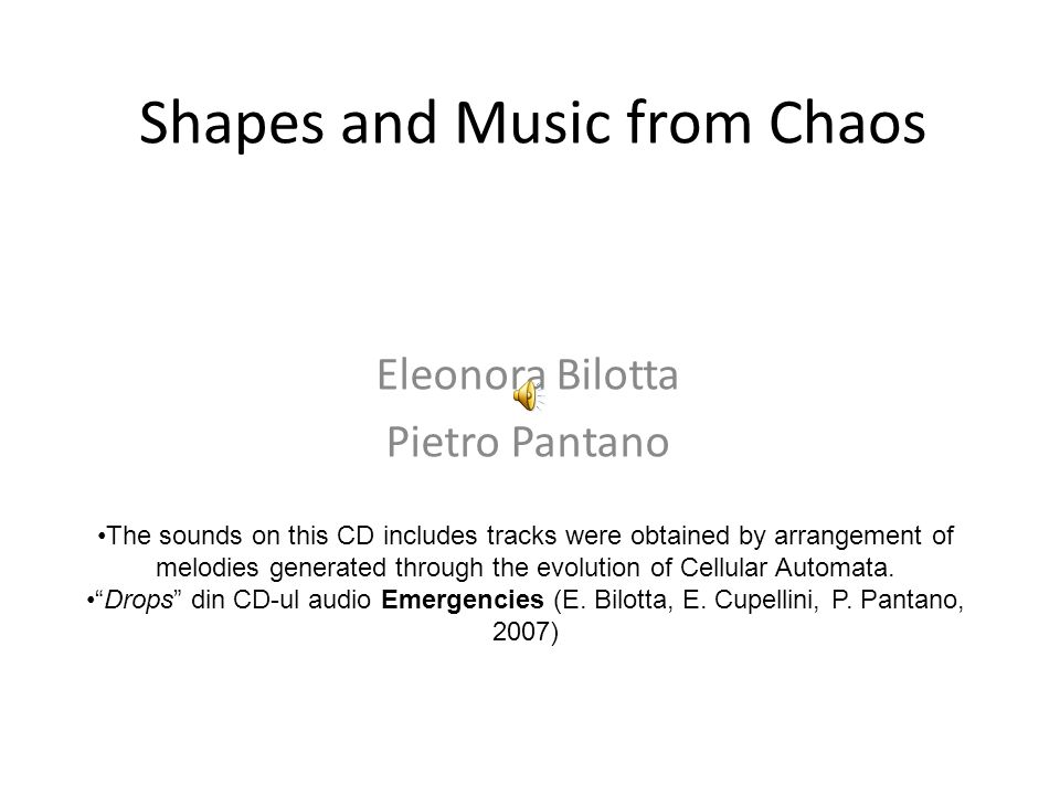 Shapes and Music from Chaos Eleonora Bilotta Pietro Pantano The sounds on this CD includes tracks were obtained by arrangement of melodies generated through the evolution of Cellular Automata.