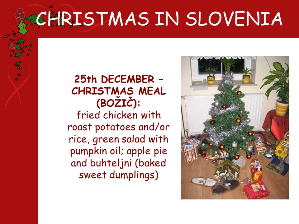 CHRISTMAS IN SLOVENIA The Christmas and New Years holiday season is a time that everyone awaits with special joy: children, because of the presents they expect to receive (from the three good men: St.