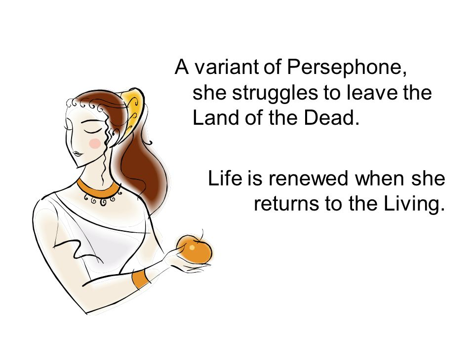 A variant of Persephone, she struggles to leave the Land of the Dead.