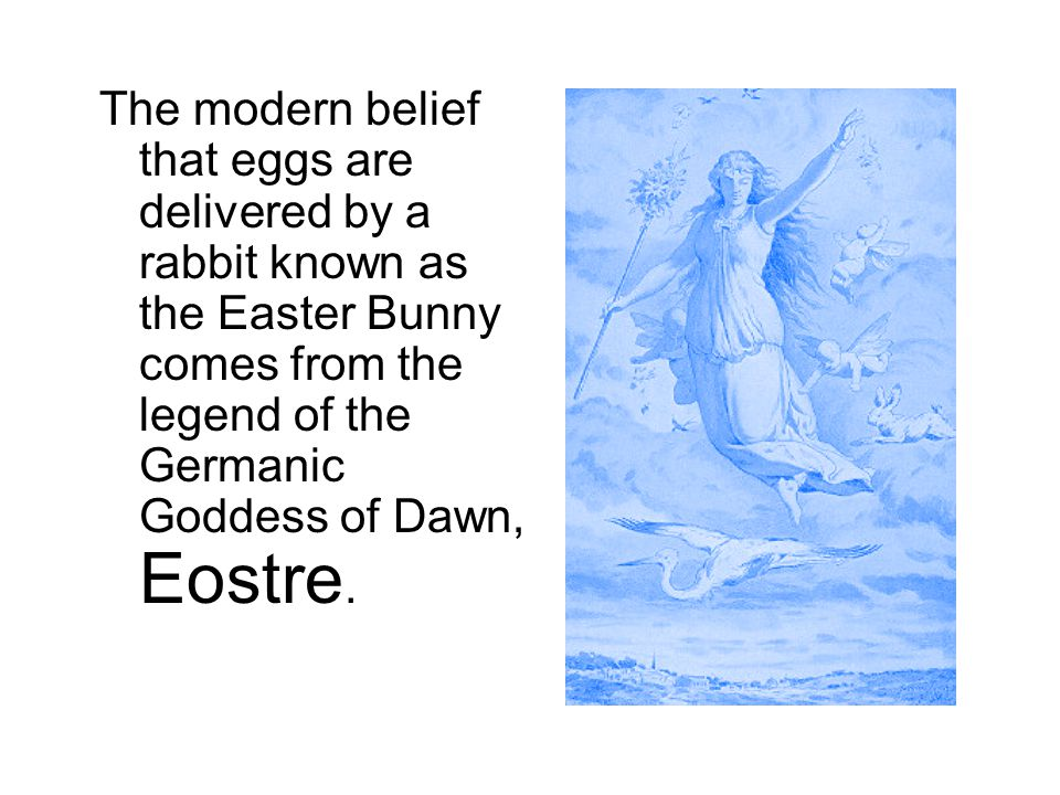 The modern belief that eggs are delivered by a rabbit known as the Easter Bunny comes from the legend of the Germanic Goddess of Dawn, Eostre.