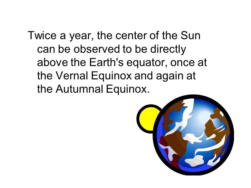 Twice a year, the center of the Sun can be observed to be directly above the Earth s equator, once at the Vernal Equinox and again at the Autumnal Equinox.