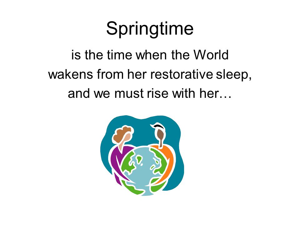 Springtime is the time when the World wakens from her restorative sleep, and we must rise with her…