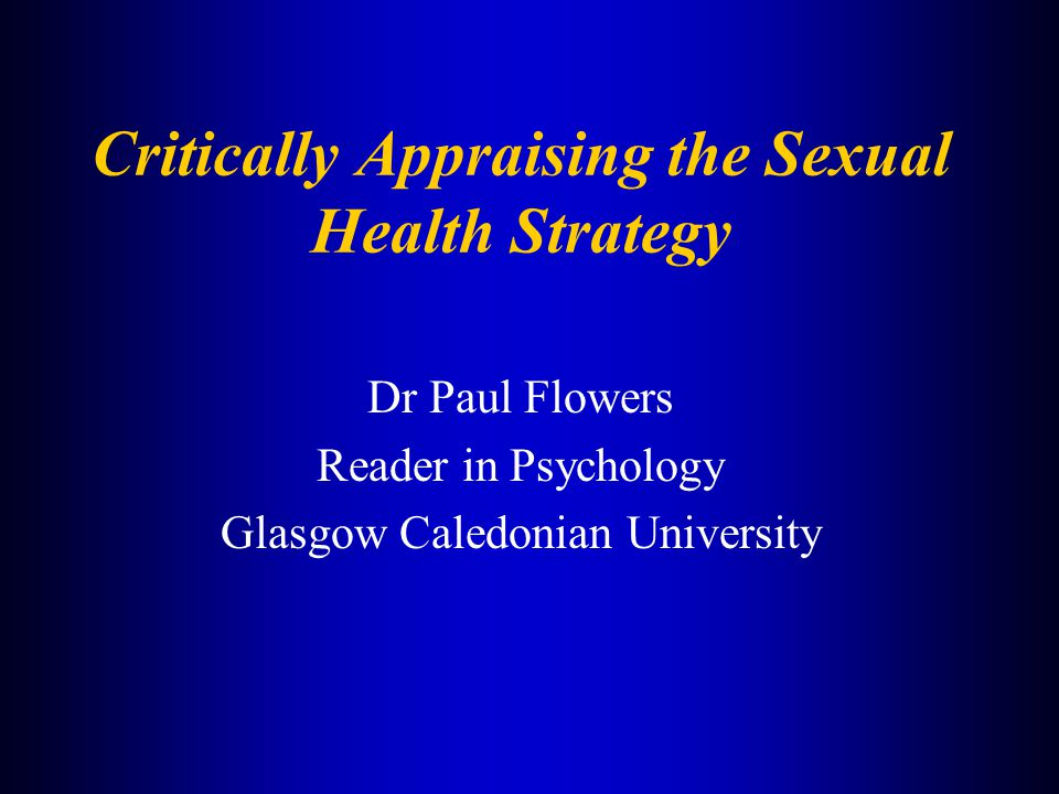 Critically Appraising the Sexual Health Strategy Dr Paul Flowers Reader in Psychology Glasgow Caledonian University