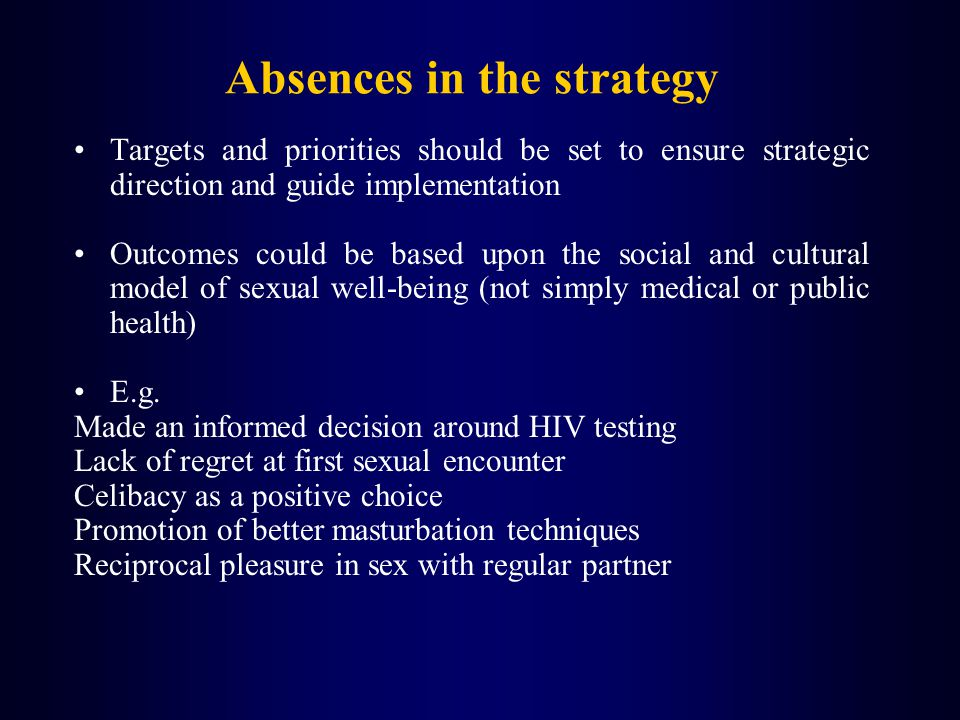 Absences in the strategy Targets and priorities should be set to ensure strategic direction and guide implementation Outcomes could be based upon the social and cultural model of sexual well-being (not simply medical or public health) E.g.