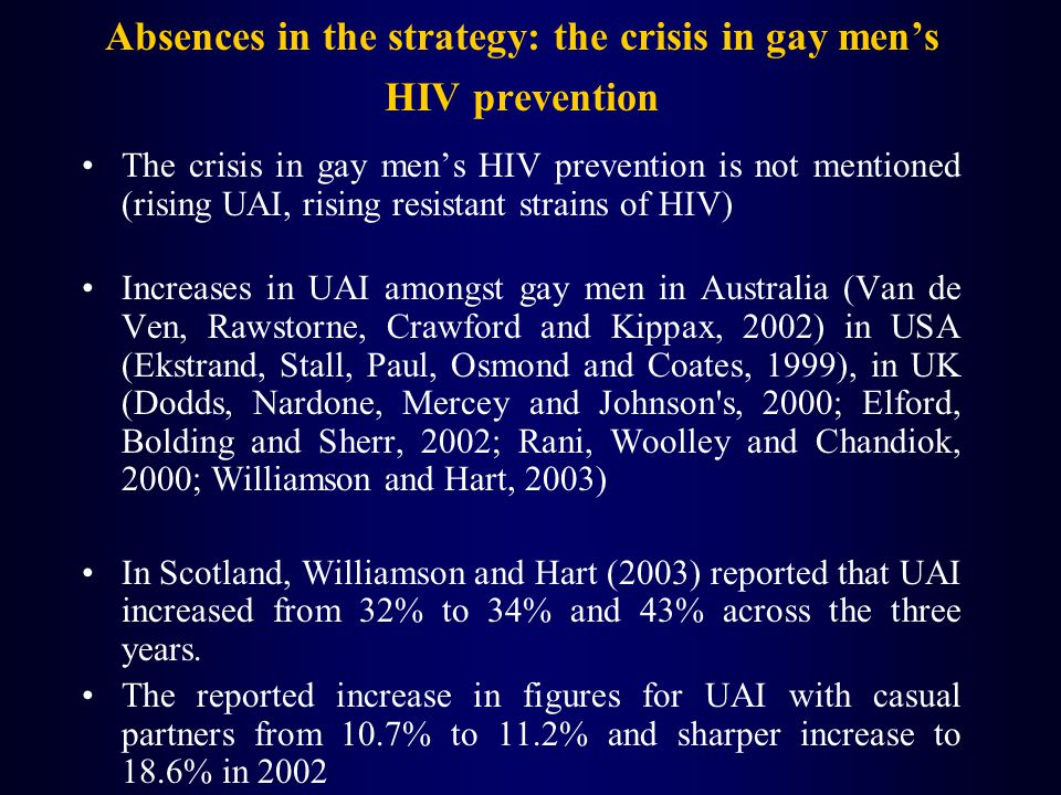 Absences in the strategy: the crisis in gay mens HIV prevention The crisis in gay mens HIV prevention is not mentioned (rising UAI, rising resistant strains of HIV) Increases in UAI amongst gay men in Australia (Van de Ven, Rawstorne, Crawford and Kippax, 2002) in USA (Ekstrand, Stall, Paul, Osmond and Coates, 1999), in UK (Dodds, Nardone, Mercey and Johnson s, 2000; Elford, Bolding and Sherr, 2002; Rani, Woolley and Chandiok, 2000; Williamson and Hart, 2003) In Scotland, Williamson and Hart (2003) reported that UAI increased from 32% to 34% and 43% across the three years.