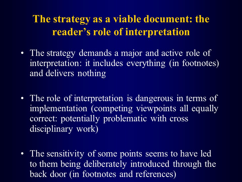 The strategy as a viable document: the readers role of interpretation The strategy demands a major and active role of interpretation: it includes everything (in footnotes) and delivers nothing The role of interpretation is dangerous in terms of implementation (competing viewpoints all equally correct: potentially problematic with cross disciplinary work) The sensitivity of some points seems to have led to them being deliberately introduced through the back door (in footnotes and references)