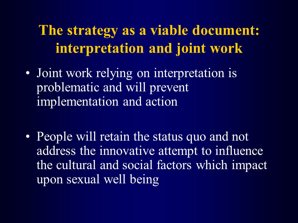 The strategy as a viable document: interpretation and joint work Joint work relying on interpretation is problematic and will prevent implementation and action People will retain the status quo and not address the innovative attempt to influence the cultural and social factors which impact upon sexual well being