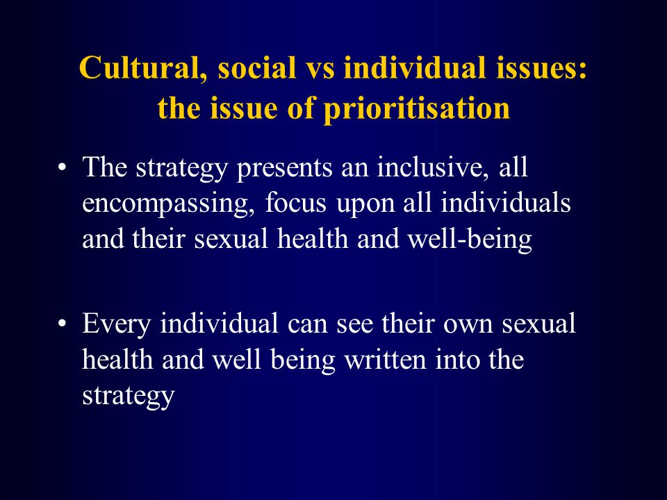 Cultural, social vs individual issues: the issue of prioritisation The strategy presents an inclusive, all encompassing, focus upon all individuals and their sexual health and well-being Every individual can see their own sexual health and well being written into the strategy