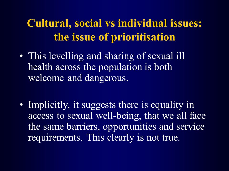 Cultural, social vs individual issues: the issue of prioritisation This levelling and sharing of sexual ill health across the population is both welcome and dangerous.
