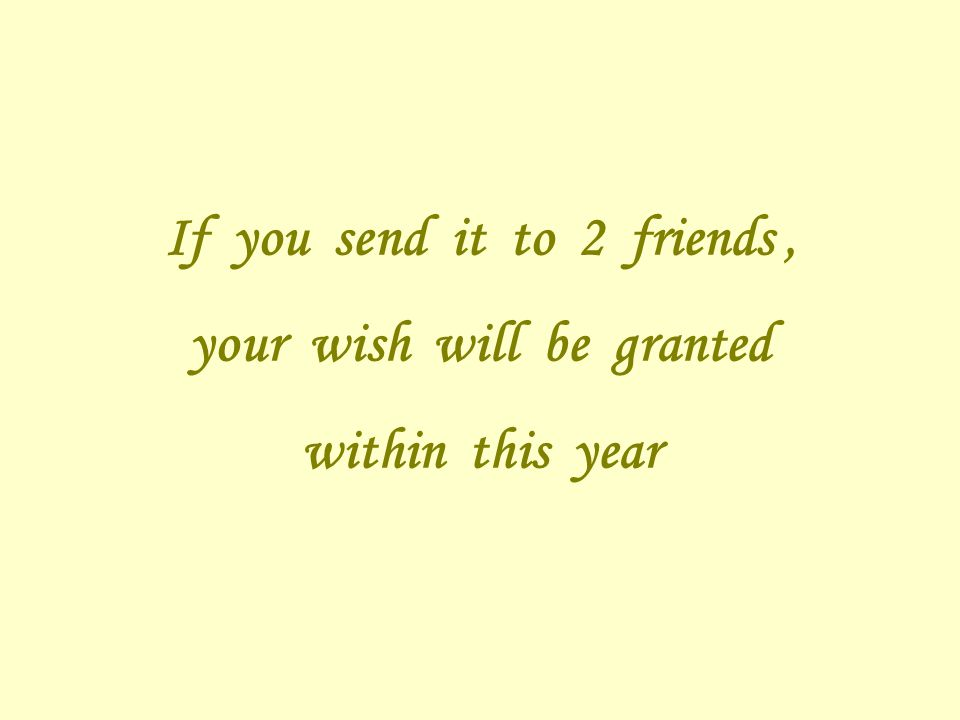 If you send it to 2 friends, your wish will be granted within this year