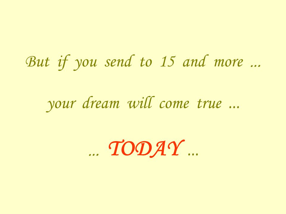 But if you send to 15 and more … your dream will come true... … TODAY...