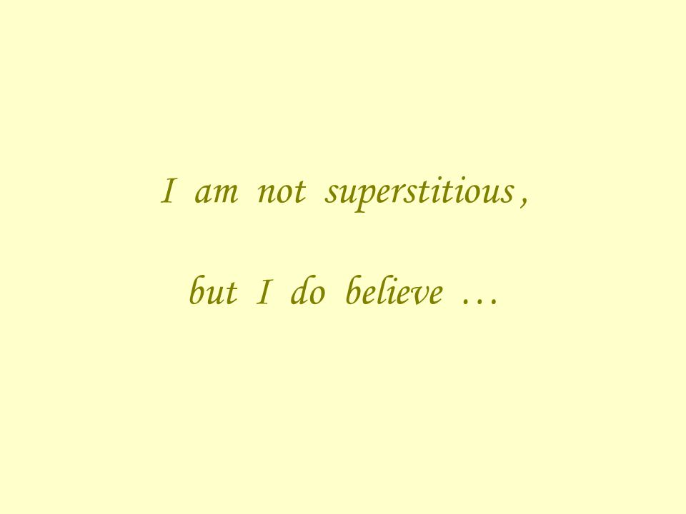 I am not superstitious, but I do believe …