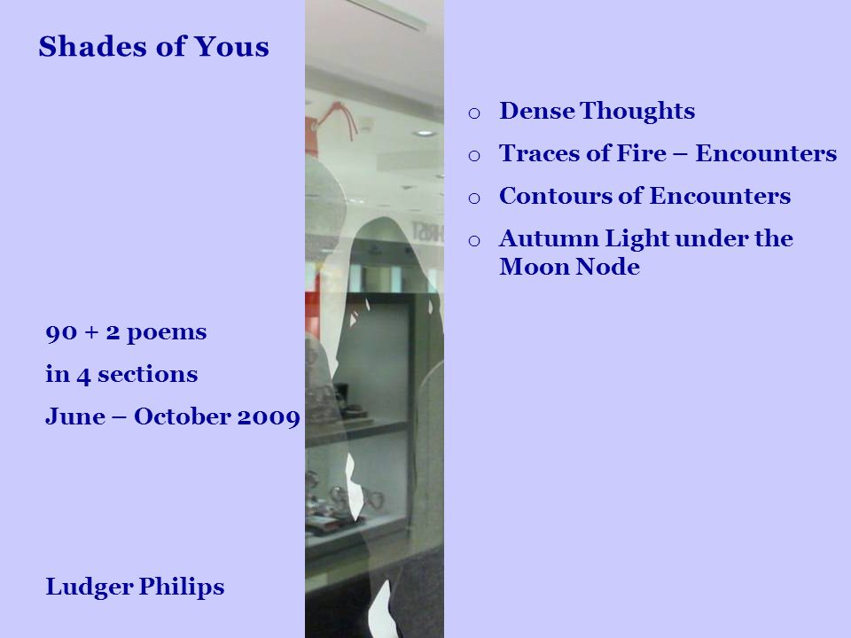 Shades of Yous o Dense Thoughts o Traces of Fire – Encounters o Contours of Encounters o Autumn Light under the Moon Node 90 + 2 poems in 4 sections J