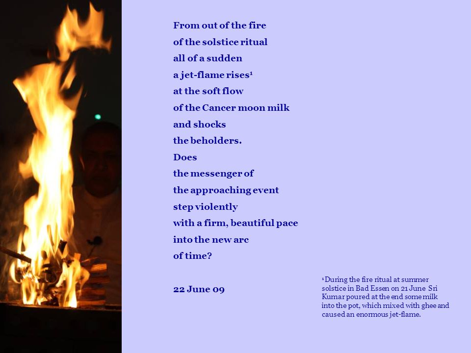 From out of the fire of the solstice ritual all of a sudden a jet-flame rises 1 at the soft flow of the Cancer moon milk and shocks the beholders. Doe