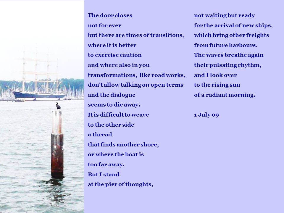 not waiting but ready for the arrival of new ships, which bring other freights from future harbours. The waves breathe again their pulsating rhythm, a