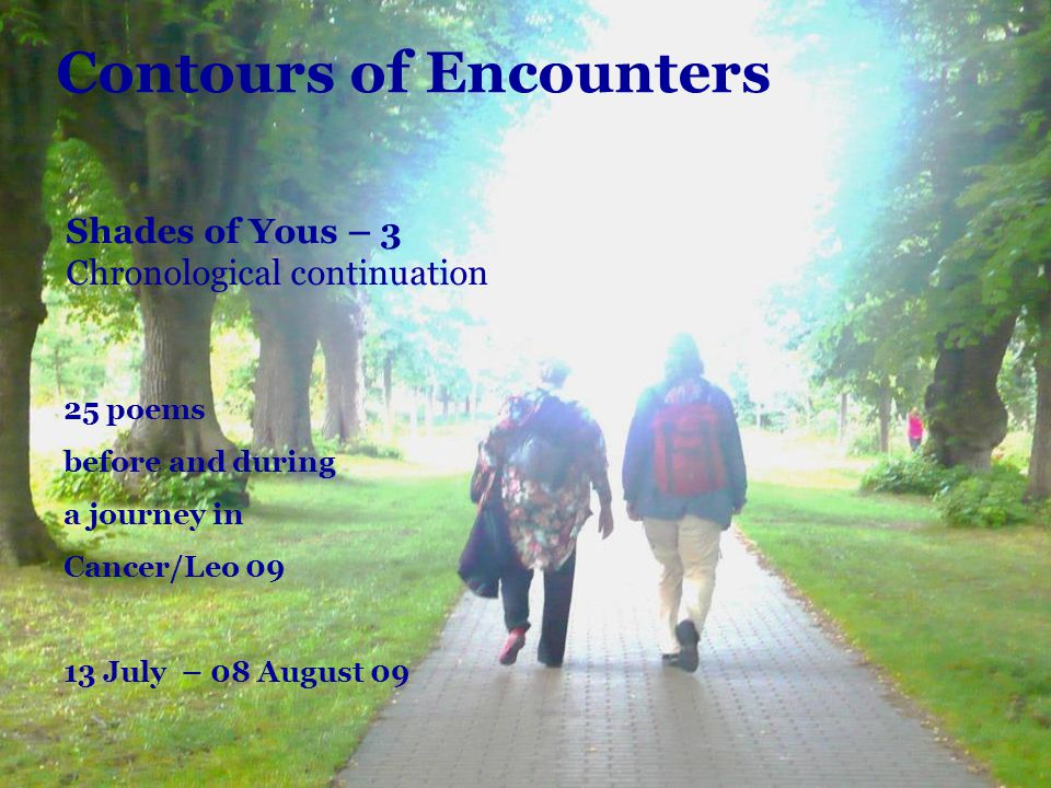 Contours of Encounters 25 poems before and during a journey in Cancer/Leo 09 13 July – 08 August 09 Shades of Yous – 3 Chronological continuation