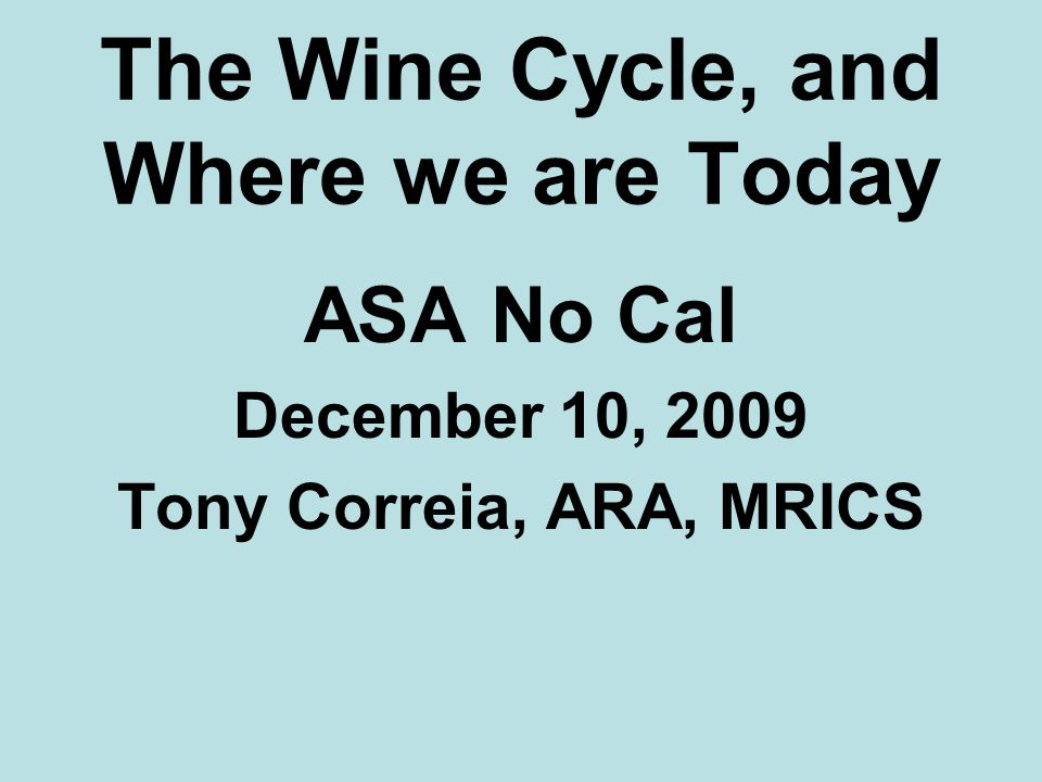 The Wine Cycle, and Where we are Today ASA No Cal December 10, 2009 Tony Correia, ARA, MRICS