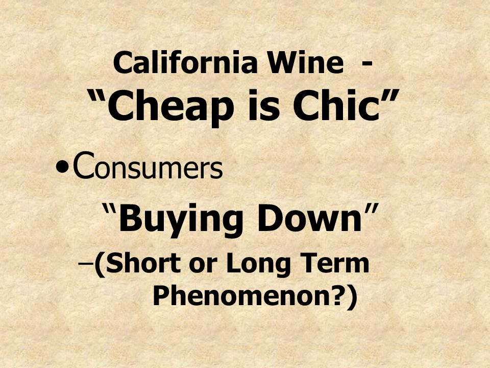 California Wine - Cheap is Chic C onsumers Buying Down –(Short or Long Term Phenomenon?)