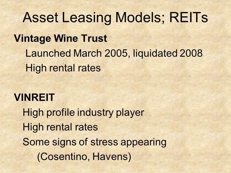 Asset Leasing Models; REITs Vintage Wine Trust Launched March 2005, liquidated 2008 High rental rates VINREIT High profile industry player High rental rates Some signs of stress appearing (Cosentino, Havens)