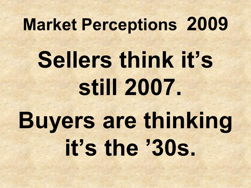 Market Perceptions 2009 Sellers think its still 2007. Buyers are thinking its the 30s.