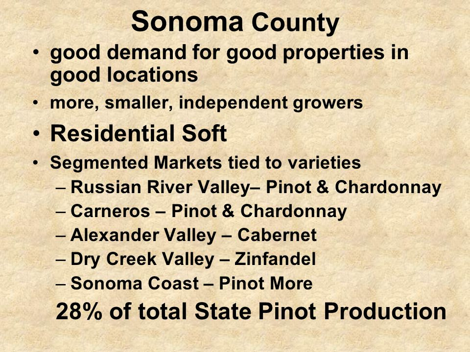 Sonoma County good demand for good properties in good locations more, smaller, independent growers Residential Soft Segmented Markets tied to varieties –Russian River Valley– Pinot & Chardonnay –Carneros – Pinot & Chardonnay –Alexander Valley – Cabernet –Dry Creek Valley – Zinfandel –Sonoma Coast – Pinot More 28% of total State Pinot Production