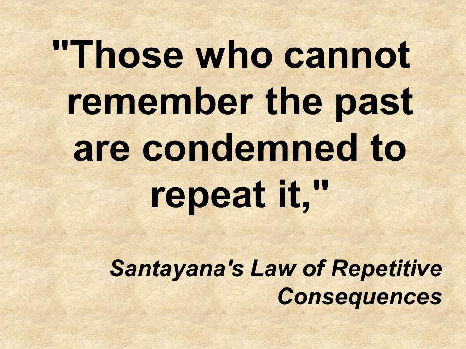 Those who cannot remember the past are condemned to repeat it, Santayana s Law of Repetitive Consequences