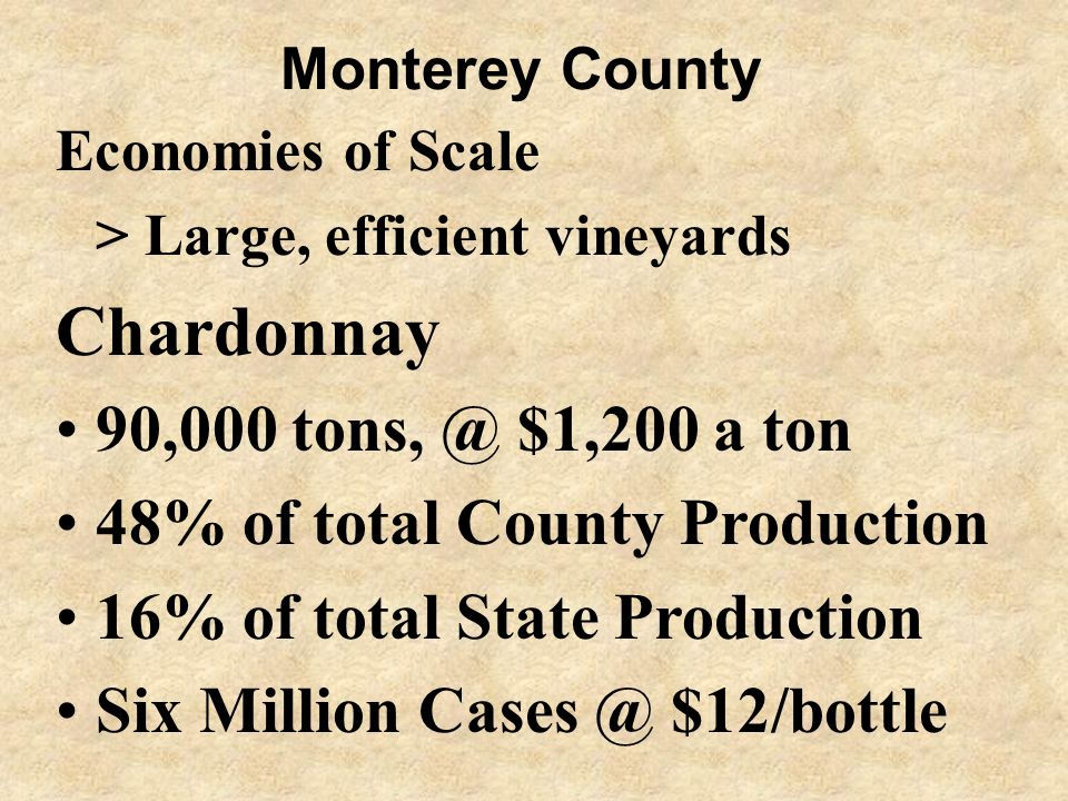Monterey County Economies of Scale > Large, efficient vineyards Chardonnay 90,000 tons, @ $1,200 a ton 48% of total County Production 16% of total State Production Six Million Cases @ $12/bottle