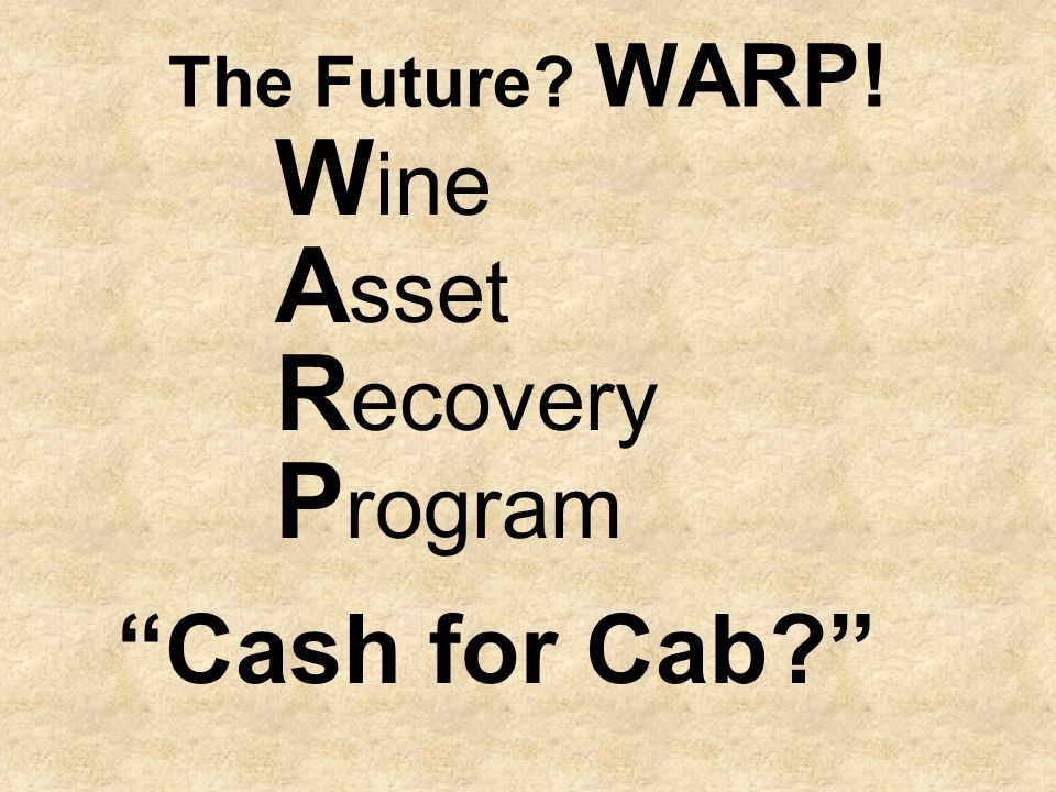 The Future WARP! W ine A sset R ecovery P rogram Cash for Cab