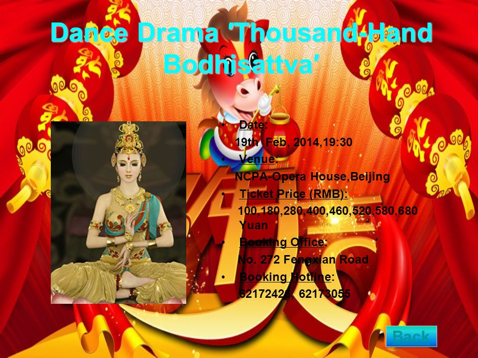 Dance Drama Thousand-Hand Bodhisattva Date: 19th Feb, 2014,19:30 Venue: NCPA-Opera House,Beijing Ticket Price (RMB): 100,180,280,400,460,520,580,680 Yuan Booking Office: No.