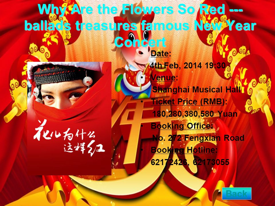 Why Are the Flowers So Red --- ballads treasures famous New Year Concert Date: 4th Feb, 2014 19:30 Venue: Shanghai Musical Hall Ticket Price (RMB): 180,280,380,580 Yuan Booking Office: No.