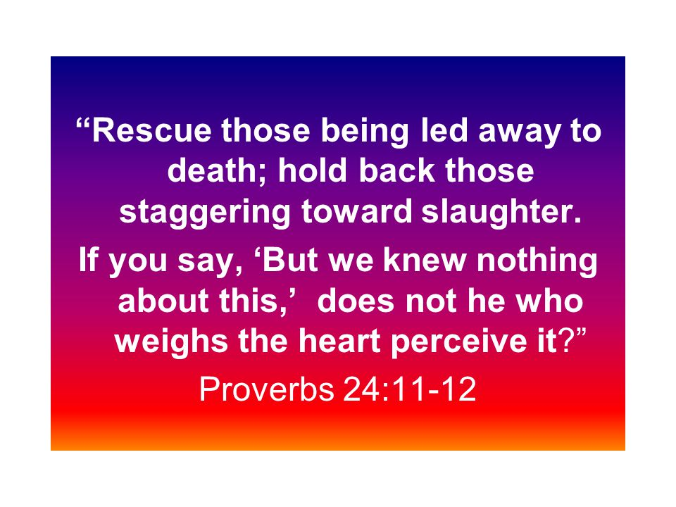 Rescue those being led away to death; hold back those staggering toward slaughter. If you say, But we knew nothing about this, does not he who weighs