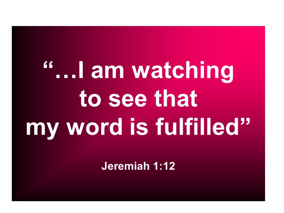 …I am watching to see that my word is fulfilled Jeremiah 1:12
