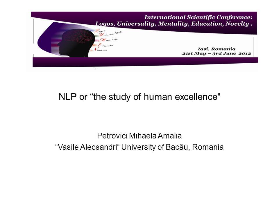 NLP or the study of human excellence Petrovici Mihaela Amalia Vasile Alecsandri University of Bacău, Romania