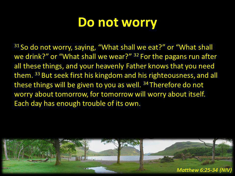 Do not worry 31 So do not worry, saying, What shall we eat.
