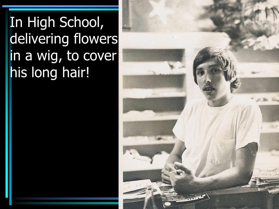 In High School, delivering flowers in a wig, to cover his long hair!