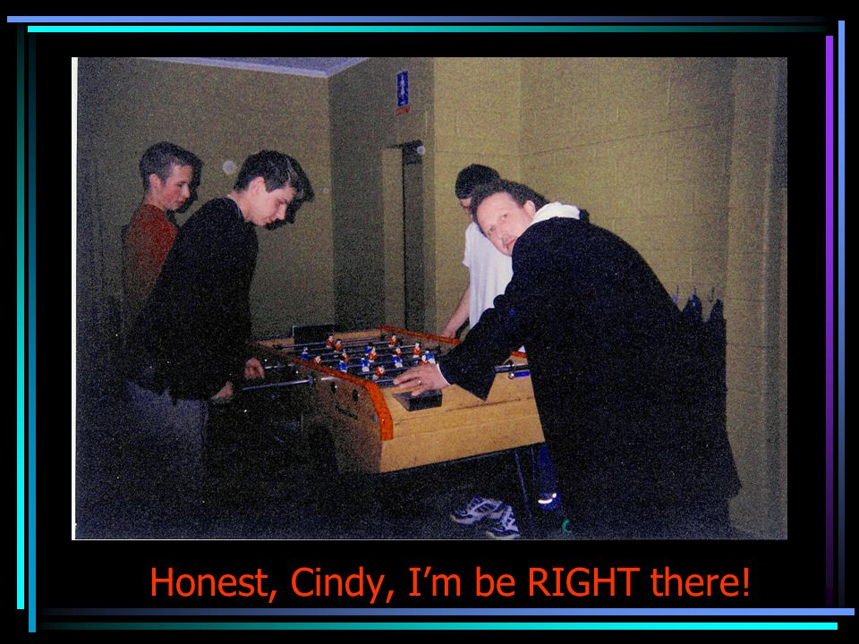 Honest, Cindy, Im be RIGHT there!