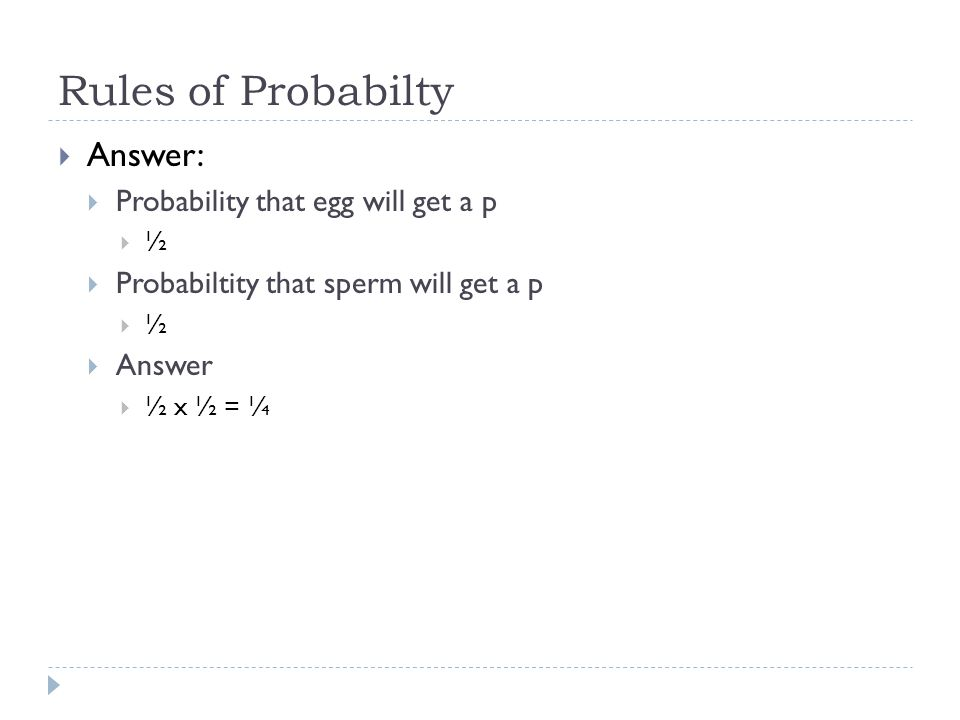 Rules of Probabilty Answer: Probability that egg will get a p ½ Probabiltity that sperm will get a p ½ Answer ½ x ½ = ¼