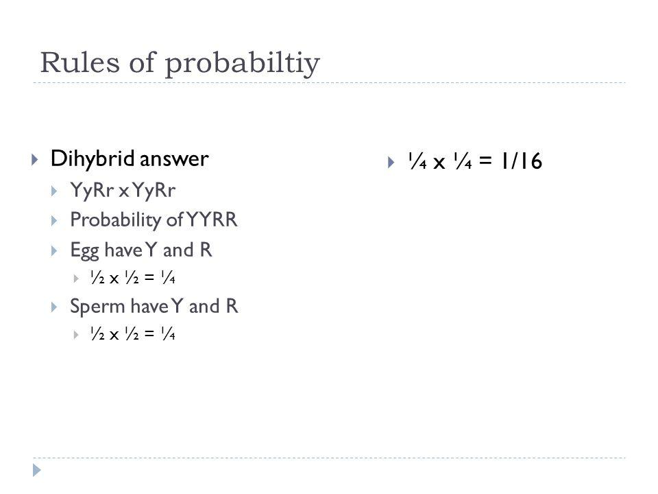 Rules of probabiltiy Dihybrid answer YyRr x YyRr Probability of YYRR Egg have Y and R ½ x ½ = ¼ Sperm have Y and R ½ x ½ = ¼ ¼ x ¼ = 1/16