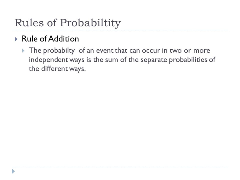 Rules of Probabiltity Rule of Addition The probabilty of an event that can occur in two or more independent ways is the sum of the separate probabilit