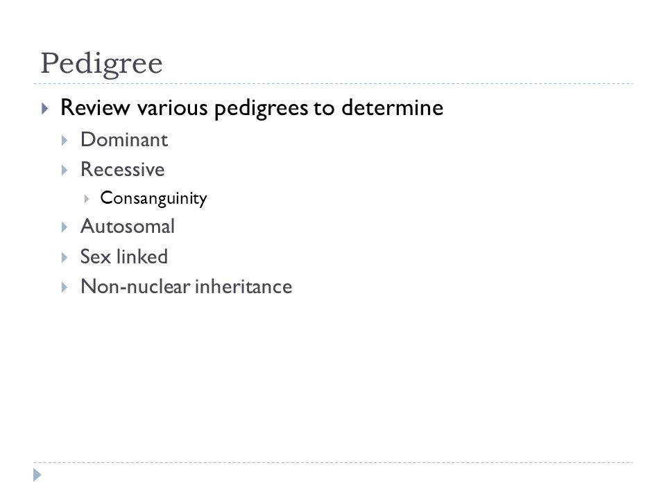 Pedigree Review various pedigrees to determine Dominant Recessive Consanguinity Autosomal Sex linked Non-nuclear inheritance