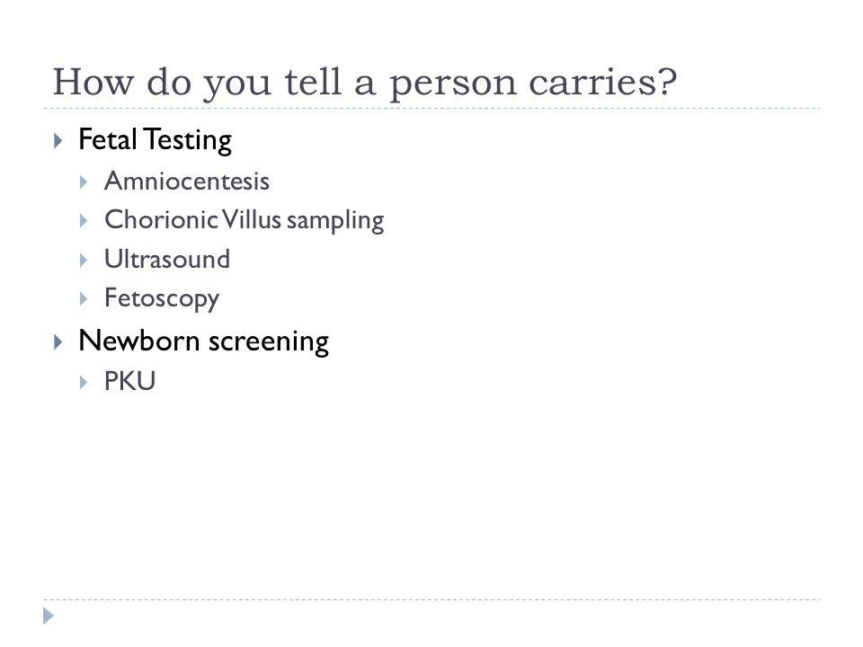 How do you tell a person carries? Fetal Testing Amniocentesis Chorionic Villus sampling Ultrasound Fetoscopy Newborn screening PKU