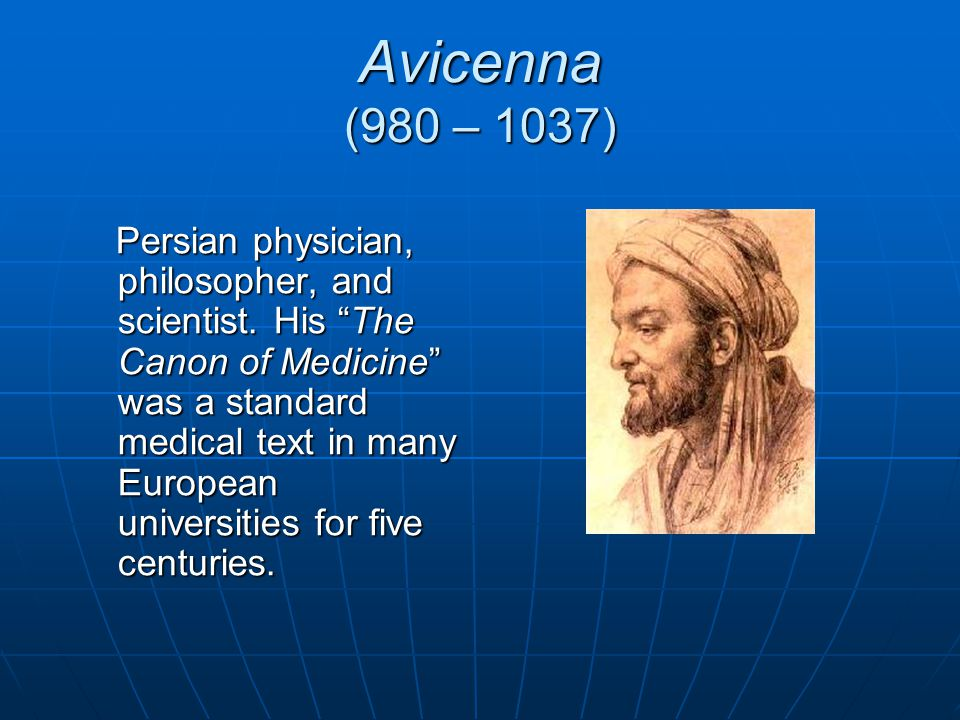 Avicenna (980 – 1037) Persian physician, philosopher, and scientist. His The Canon of Medicine was a standard medical text in many European universiti